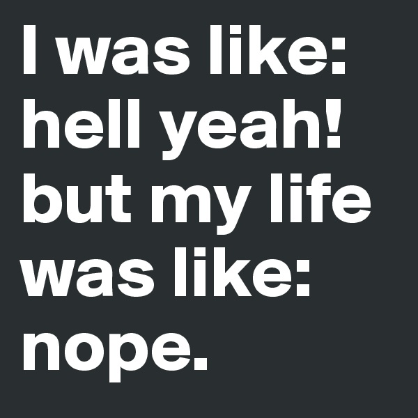 I was like: hell yeah! but my life was like: nope.