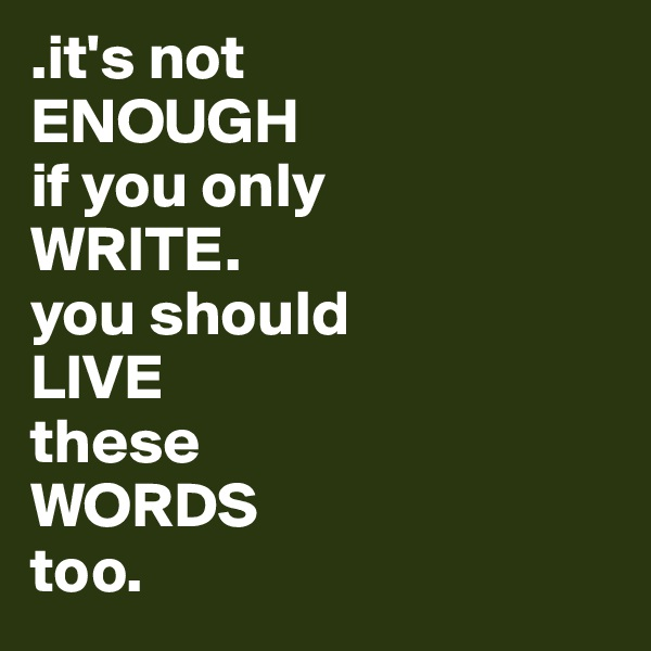 .it's not ENOUGH  if you only  WRITE.  you should  LIVE  these  WORDS  too.