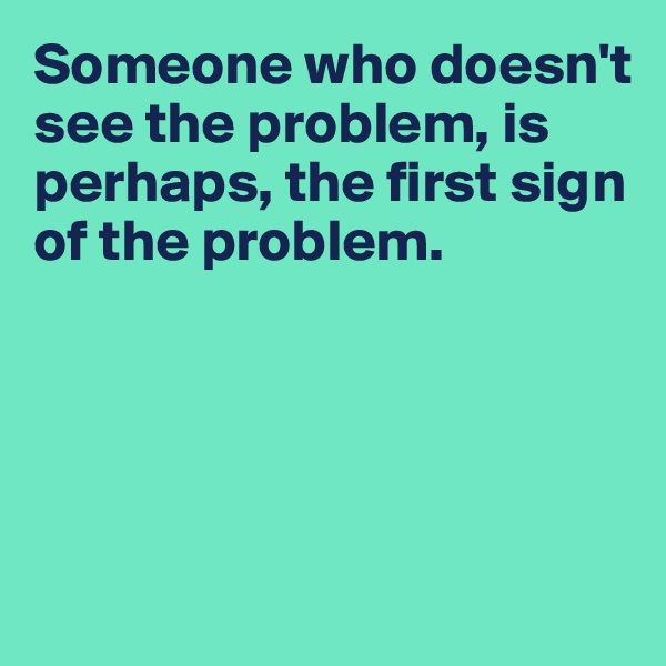 Someone who doesn't see the problem, is perhaps, the first sign of the problem.