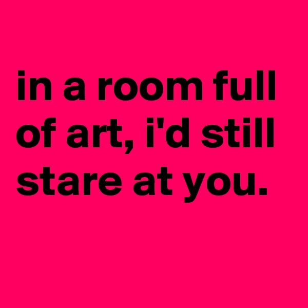 in a room full of art, i'd still stare at you.