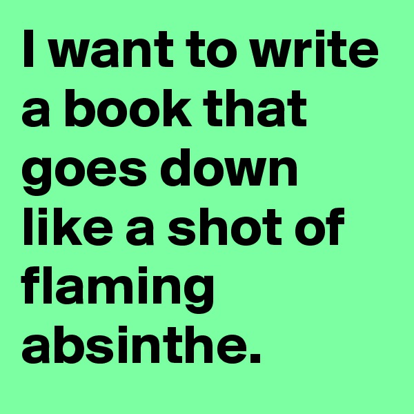 I want to write a book that goes down like a shot of flaming absinthe.
