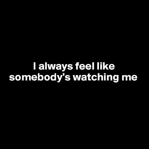 I always feel like  somebody's watching me