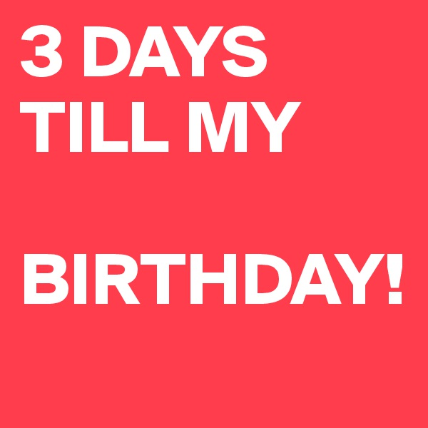 3 DAYS TILL MY     BIRTHDAY!