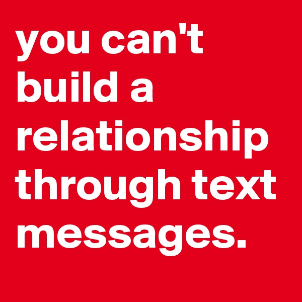 you can't build a relationship through text messages.