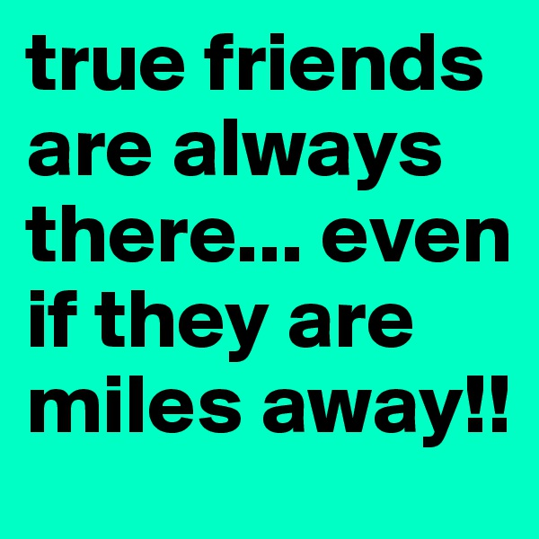 true friends are always there... even if they are miles away!!