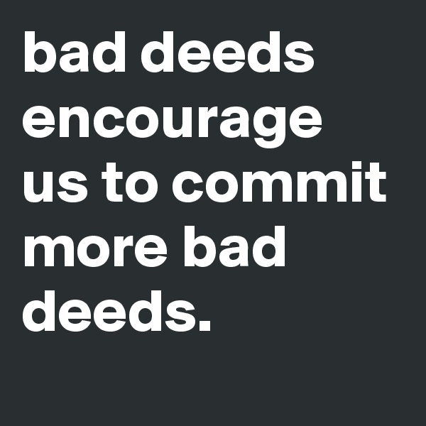 bad deeds encourage us to commit more bad deeds.