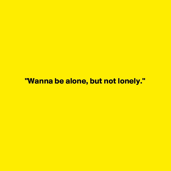 """""""Wanna be alone, but not lonely."""""""