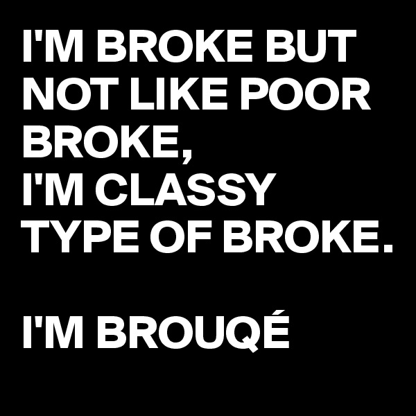 I'M BROKE BUT NOT LIKE POOR BROKE,  I'M CLASSY TYPE OF BROKE.  I'M BROUQÉ