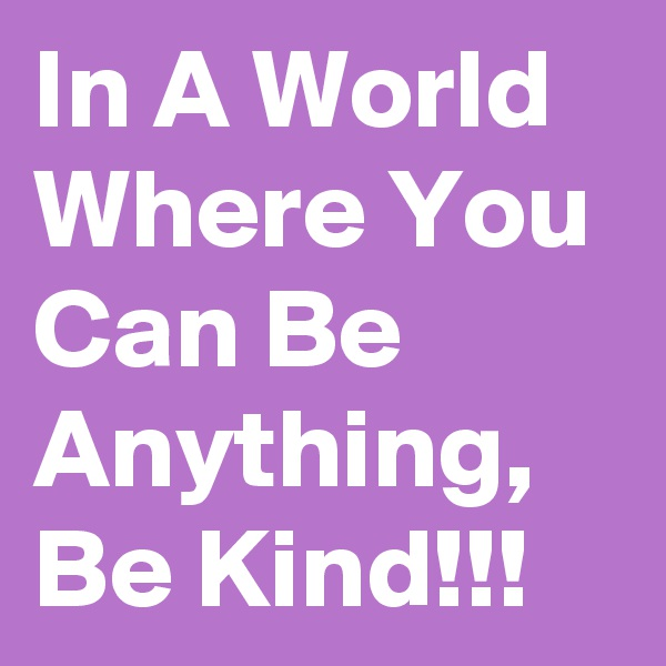 In A World Where You Can Be Anything, Be Kind!!!