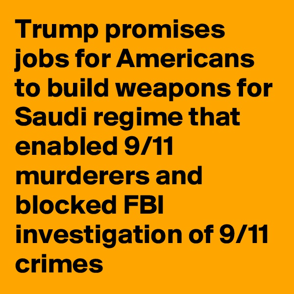 Trump promises jobs for Americans to build weapons for Saudi regime that enabled 9/11 murderers and blocked FBI investigation of 9/11 crimes
