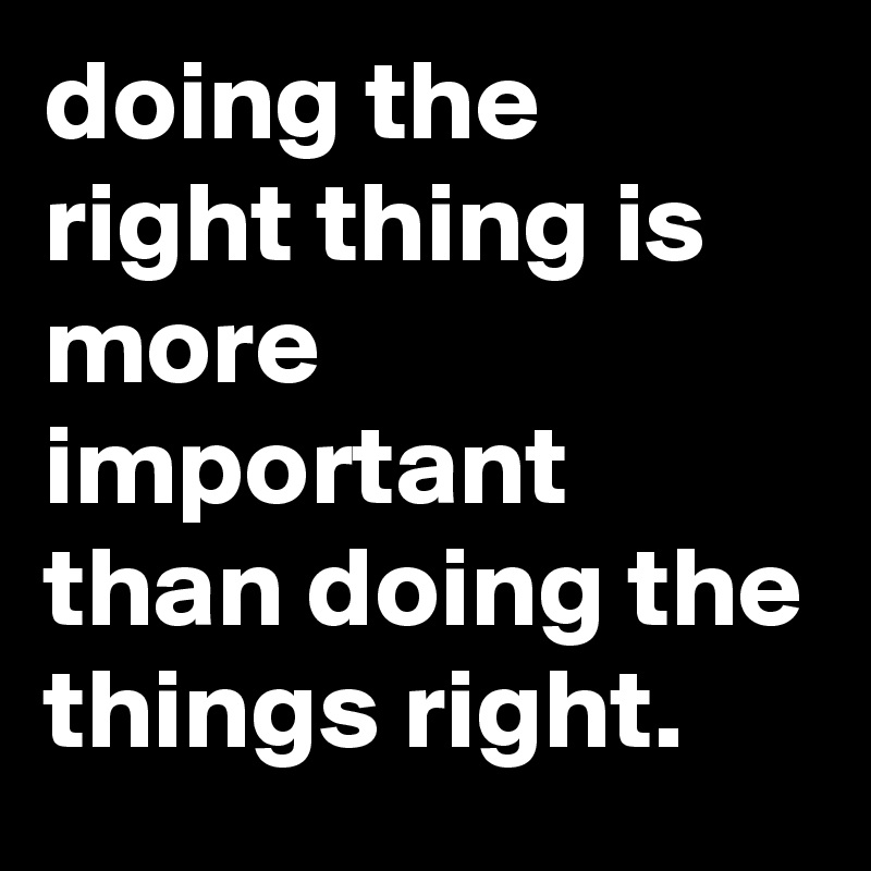 doing the right thing is more important than doing the things right.