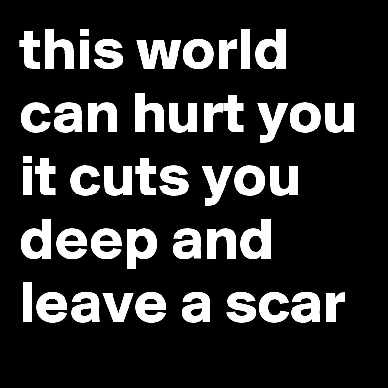 this world can hurt you it cuts you deep and leave a scar