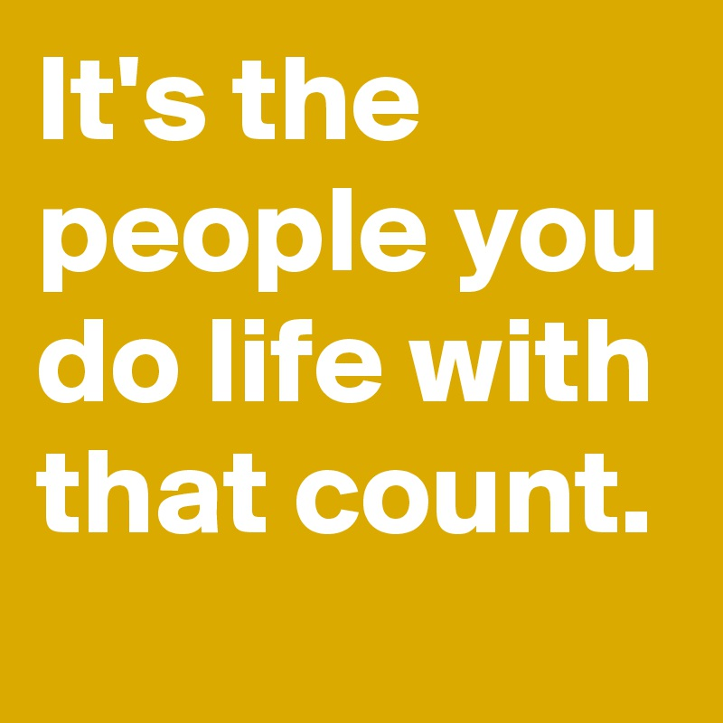 It's the people you do life with that count.