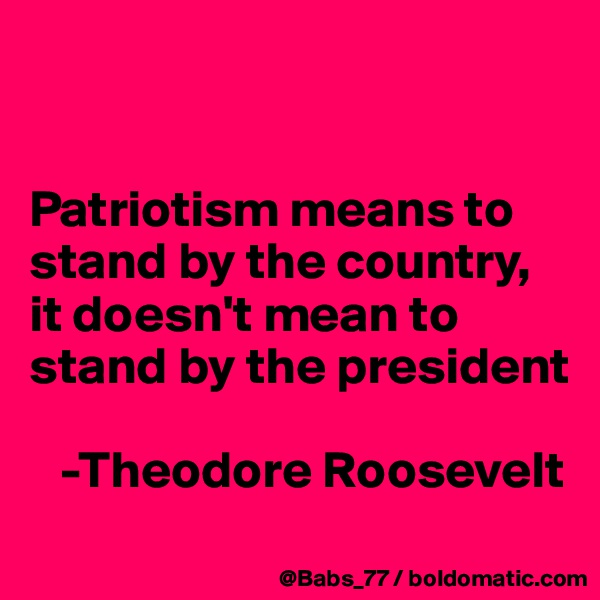 Patriotism means to stand by the country, it doesn't mean to stand by the president     -Theodore Roosevelt