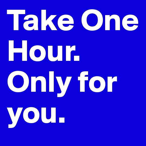 Take One Hour. Only for you.
