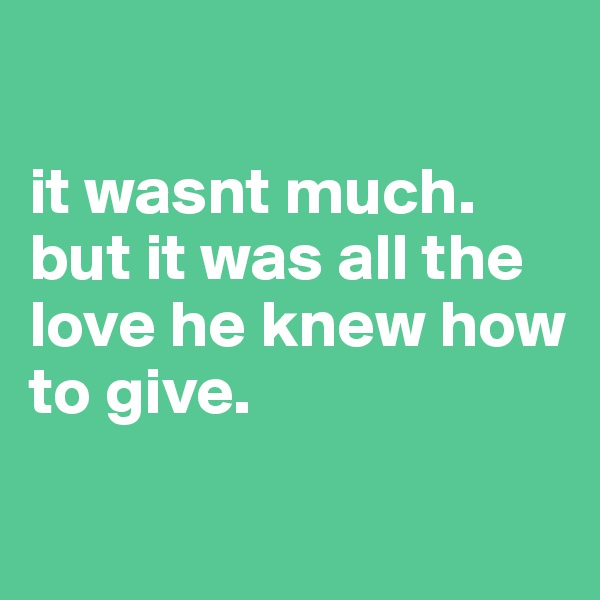 it wasnt much. but it was all the love he knew how to give.