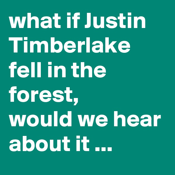 what if Justin Timberlake fell in the forest,   would we hear about it ...