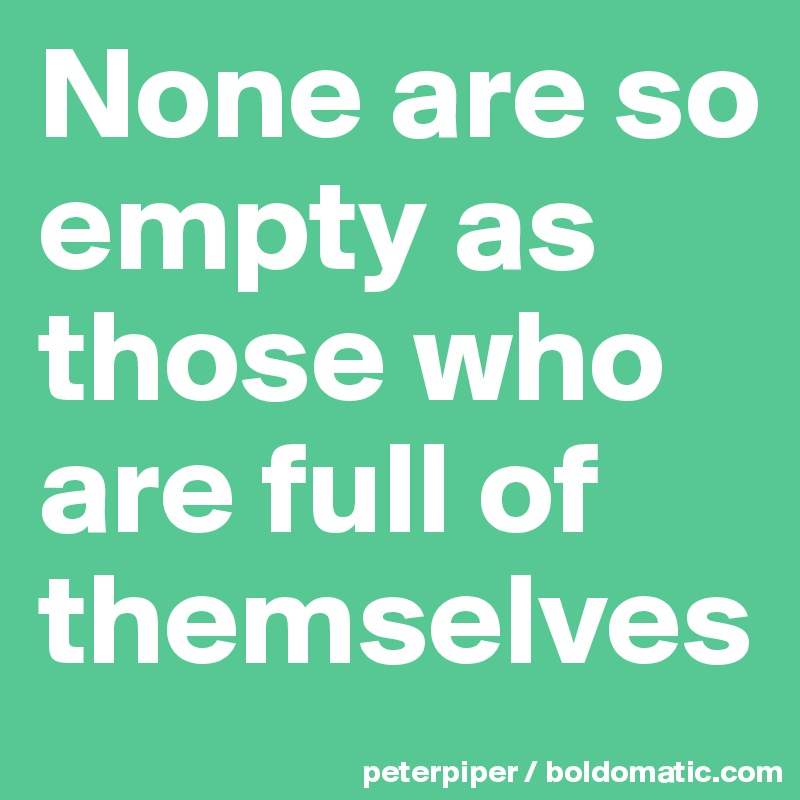 None are so empty as those who are full of themselves