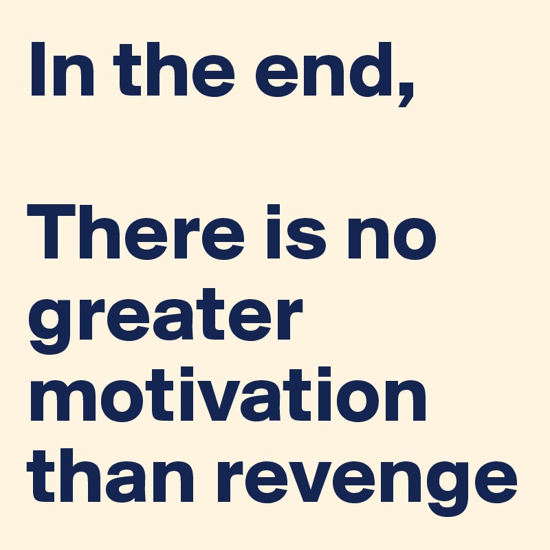 In the end,  There is no greater motivation than revenge