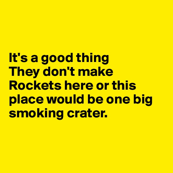 It's a good thing  They don't make Rockets here or this place would be one big smoking crater.