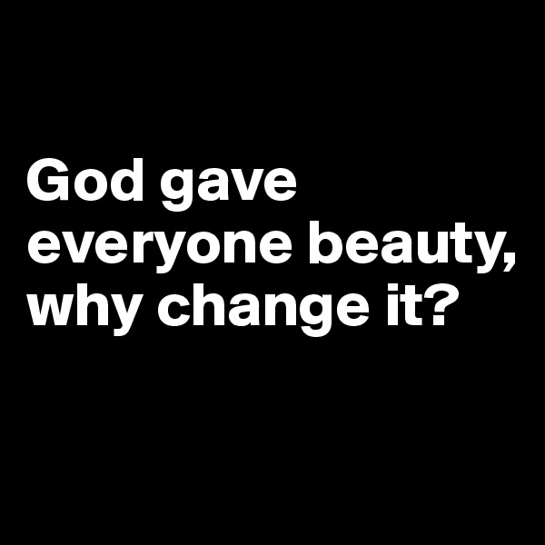 God gave everyone beauty, why change it?