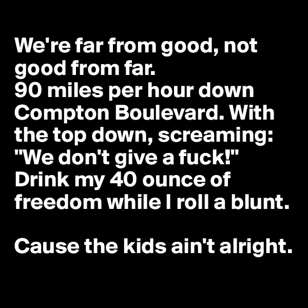 "We're far from good, not good from far. 90 miles per hour down Compton Boulevard. With the top down, screaming: ""We don't give a fuck!""  Drink my 40 ounce of freedom while I roll a blunt.  Cause the kids ain't alright."