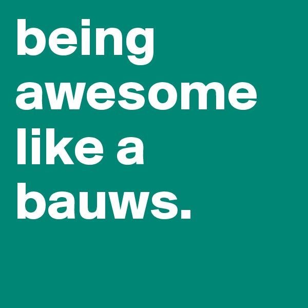 being awesome like a bauws.