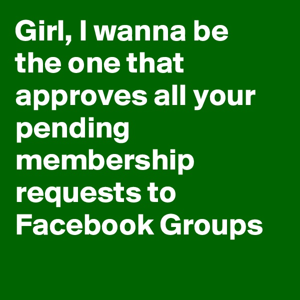 Girl, I wanna be the one that approves all your pending membership requests to Facebook Groups