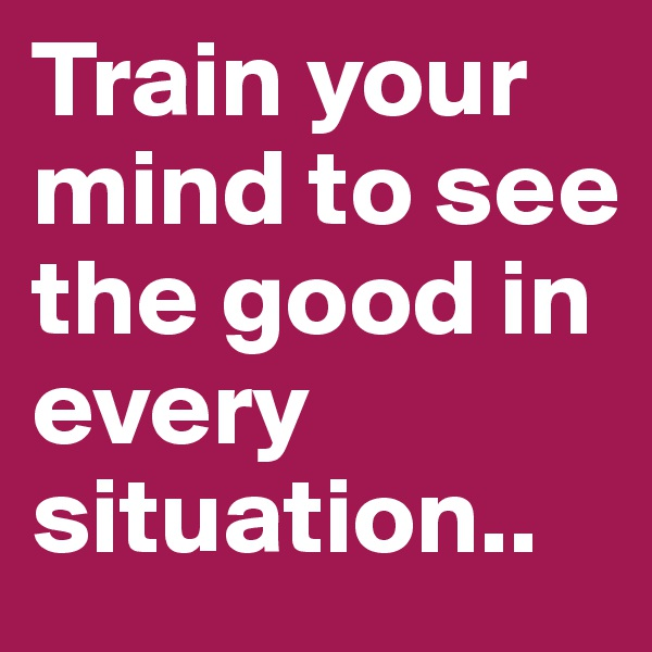 Train your mind to see the good in every situation..