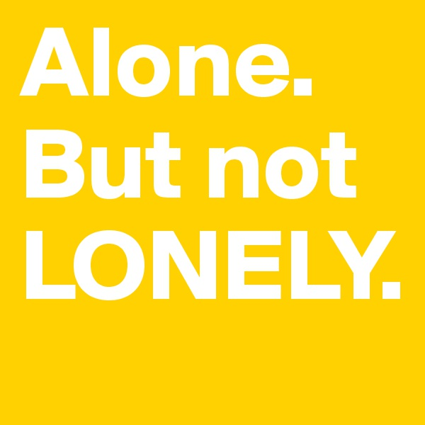 Alone. But not LONELY.