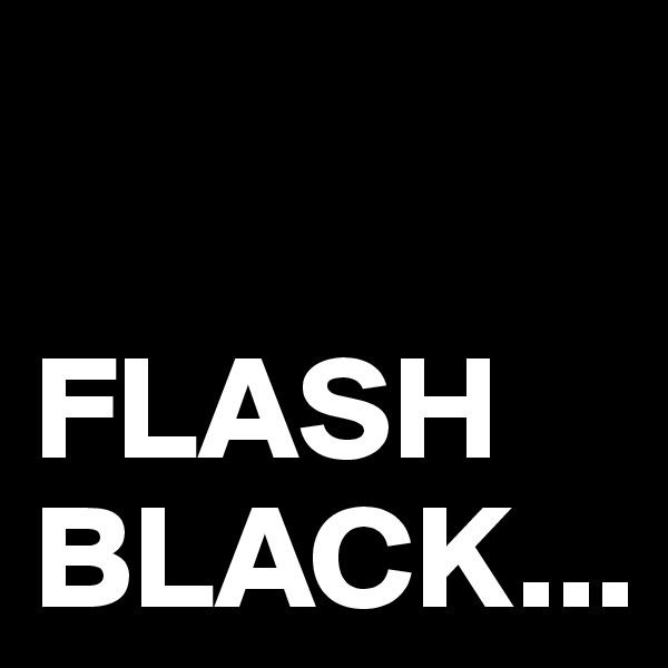 FLASH BLACK...