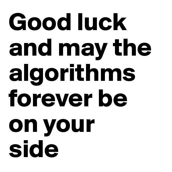 Good luck  and may the algorithms forever be on your  side
