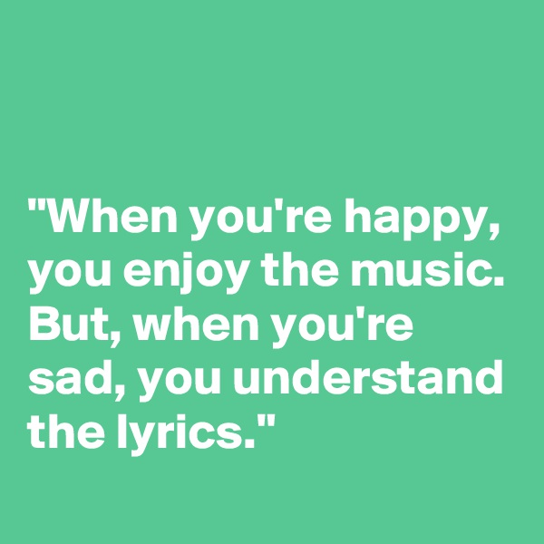 """""""When you're happy, you enjoy the music. But, when you're sad, you understand the lyrics."""""""