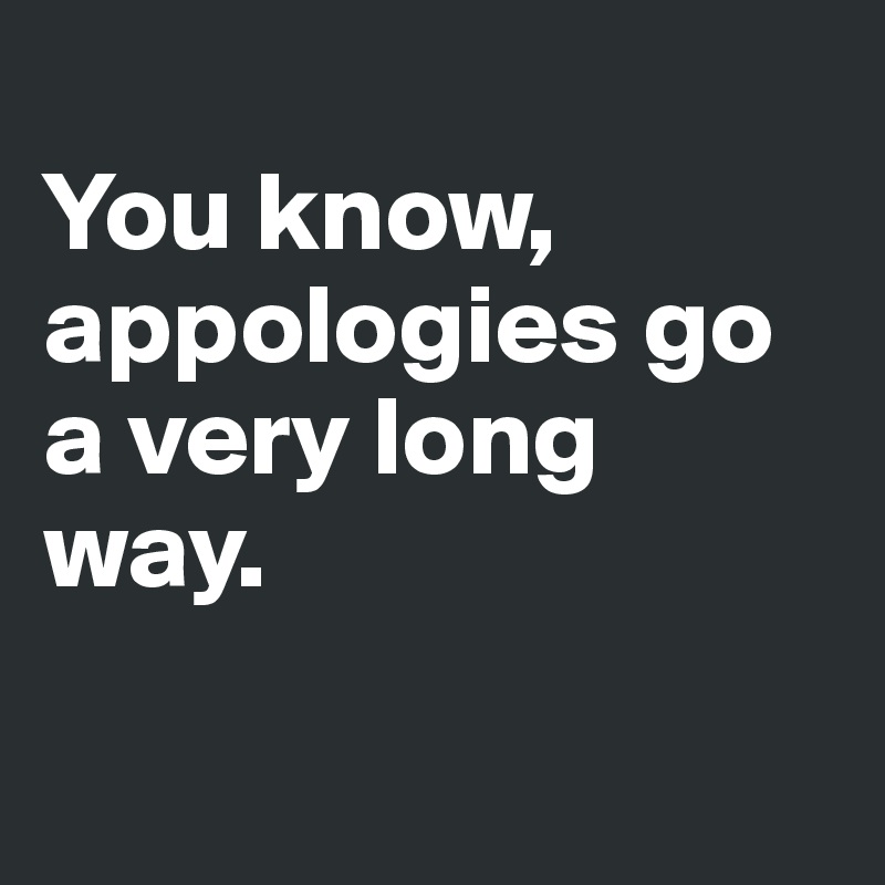 You know, appologies go a very long way.