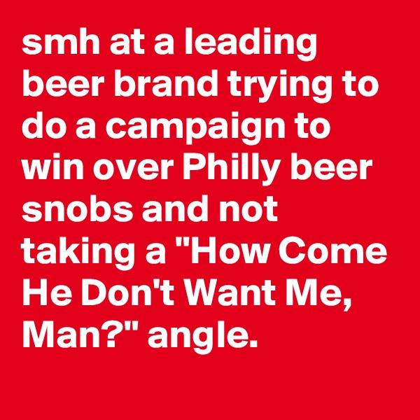 "smh at a leading beer brand trying to do a campaign to win over Philly beer snobs and not taking a ""How Come He Don't Want Me, Man?"" angle."