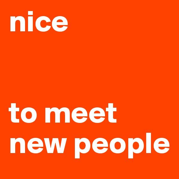 nice    to meet new people