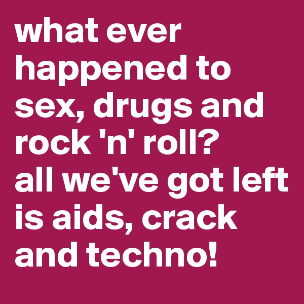 what ever happened to sex, drugs and rock 'n' roll? all we've got left is aids, crack and techno!