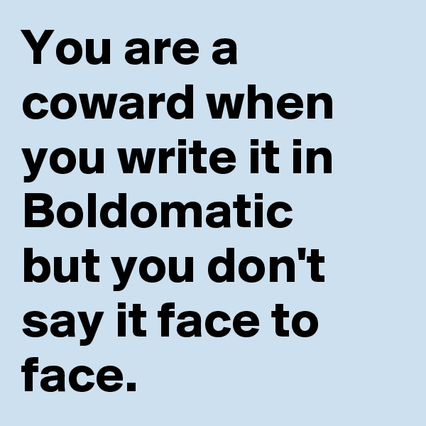 You are a coward when you write it in Boldomatic  but you don't say it face to face.