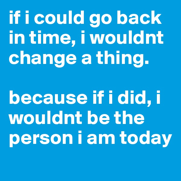 if i could go back in time, i wouldnt change a thing.   because if i did, i wouldnt be the person i am today