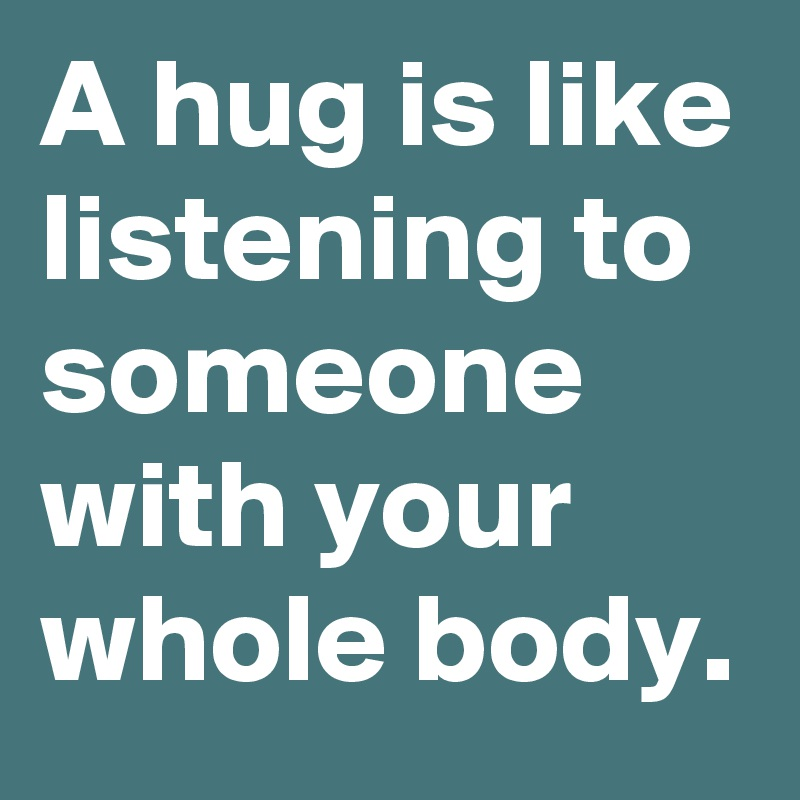 A hug is like listening to someone with your whole body.