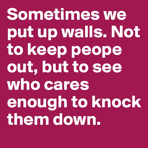 Sometimes we put up walls. Not to keep peope out, but to see who cares enough to knock them down.