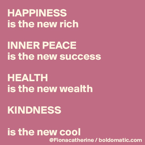 HAPPINESS is the new rich  INNER PEACE is the new success  HEALTH is the new wealth  KINDNESS  is the new cool