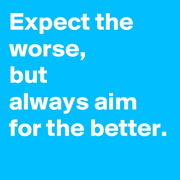 Expect the worse, but  always aim for the better.