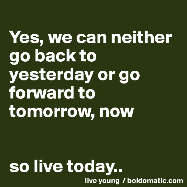 Yes, we can neither go back to yesterday or go forward to tomorrow, now   so live today..