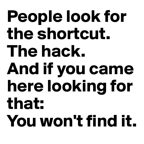 People look for the shortcut.  The hack. And if you came here looking for that:  You won't find it.