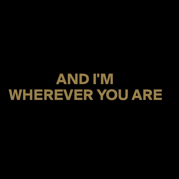 AND I'M  WHEREVER YOU ARE