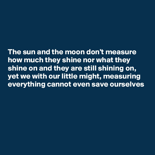 The sun and the moon don't measure how much they shine nor what they shine on and they are still shining on, yet we with our little might, measuring everything cannot even save ourselves