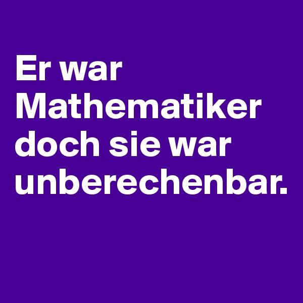 Er war Mathematiker doch sie war unberechenbar.
