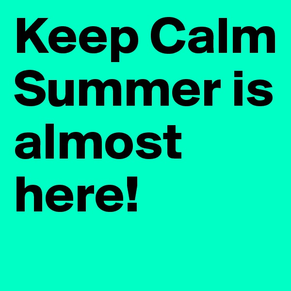 Keep Calm Summer is almost here!