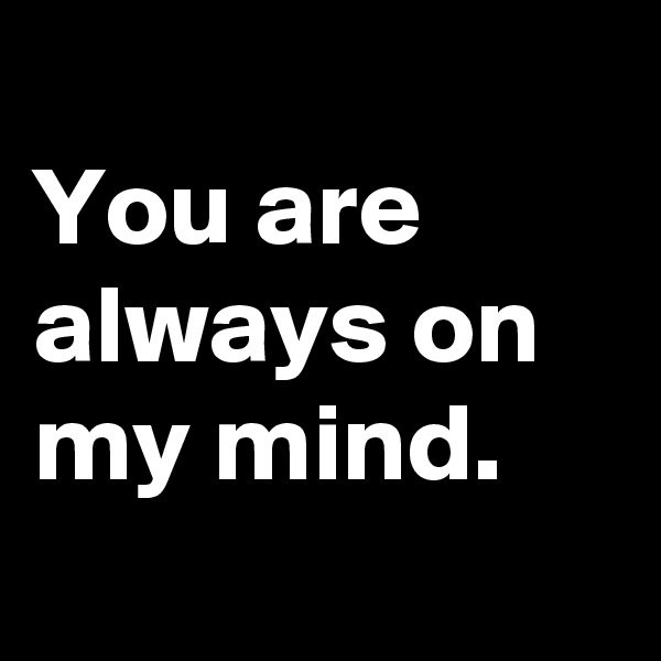 You are always on my mind.